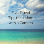 5 Travel Tips for Moms With a Camera