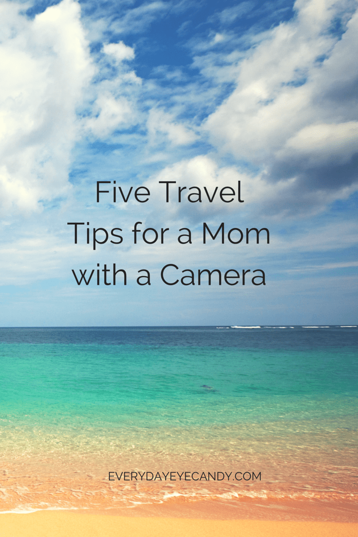 FIVE TRAVEL TIPS FOR A MOM WITH A CAMERA