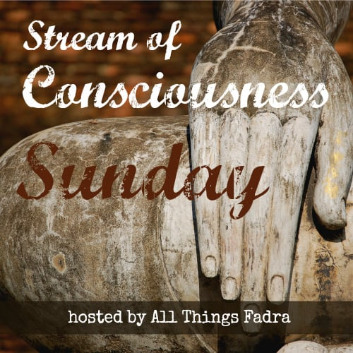 Stream of Consciousness Sunday . Hosted by Allthingsfadra.com
