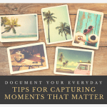 Document Your Everyday: Tips for Capturing Moments that Matter