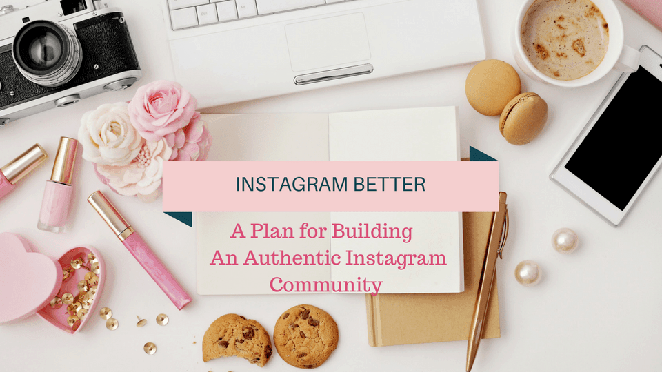 instagram better: a plan for building an authentic community