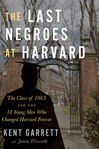 The Last Negroes at Harvard: The Class of 1963 and the 18 Young Men Who Changed Harvard Forever